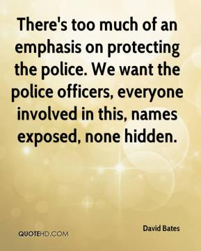 David Bates - There's too much of an emphasis on protecting the police. We want the police officers, everyone involved in this, names exposed, none hidden.