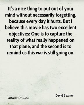 David Beamer - It's a nice thing to put out of your mind without necessarily forgetting, because every day it hurts. But I believe this movie has two excellent objectives: One is to capture the reality of what really happened on that plane, and the second is to remind us this war is still going on.