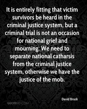 David Bruck - It is entirely fitting that victim survivors be heard in the criminal justice system, but a criminal trial is not an occasion for national grief and mourning. We need to separate national catharsis from the criminal justice system, otherwise we have the justice of the mob.