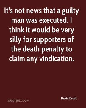 David Bruck - It's not news that a guilty man was executed. I think it would be very silly for supporters of the death penalty to claim any vindication.