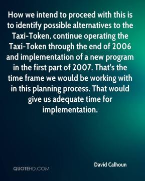 David Calhoun - How we intend to proceed with this is to identify possible alternatives to the Taxi-Token, continue operating the Taxi-Token through the end of 2006 and implementation of a new program in the first part of 2007. That's the time frame we would be working with in this planning process. That would give us adequate time for implementation.