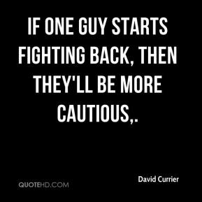 If one guy starts fighting back, then they'll be more cautious.