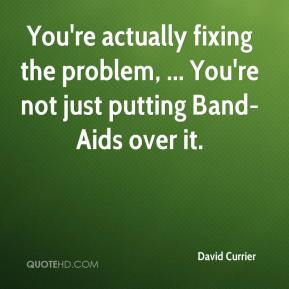 David Currier - You're actually fixing the problem, ... You're not just putting Band-Aids over it.