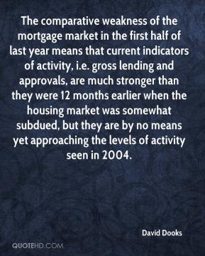 David Dooks - The comparative weakness of the mortgage market in the first half of last year means that current indicators of activity, i.e. gross lending and approvals, are much stronger than they were 12 months earlier when the housing market was somewhat subdued, but they are by no means yet approaching the levels of activity seen in 2004.