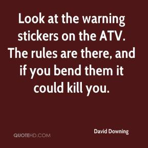 David Downing - Look at the warning stickers on the ATV. The rules are there, and if you bend them it could kill you.