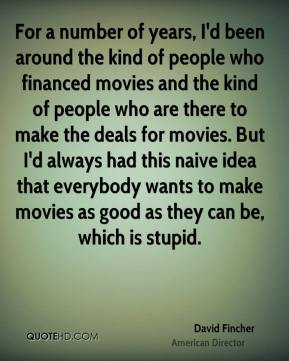 David Fincher - For a number of years, I'd been around the kind of people who financed movies and the kind of people who are there to make the deals for movies. But I'd always had this naive idea that everybody wants to make movies as good as they can be, which is stupid.