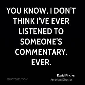 David Fincher - You know, I don't think I've ever listened to someone's commentary. Ever.
