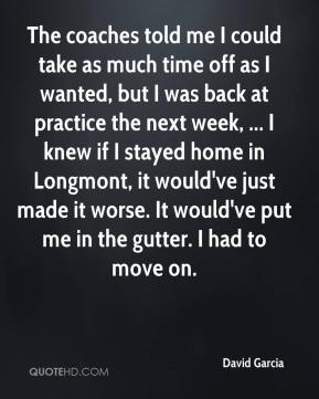 David Garcia - The coaches told me I could take as much time off as I wanted, but I was back at practice the next week, ... I knew if I stayed home in Longmont, it would've just made it worse. It would've put me in the gutter. I had to move on.