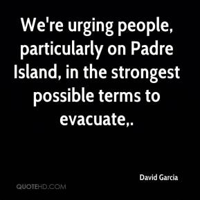 David Garcia - We're urging people, particularly on Padre Island, in the strongest possible terms to evacuate.