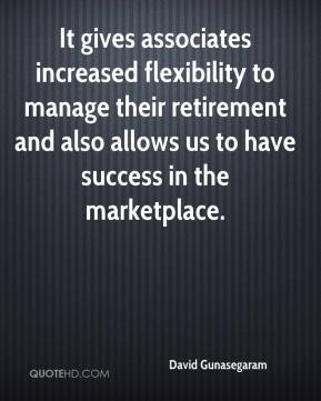 David Gunasegaram - It gives associates increased flexibility to manage their retirement and also allows us to have success in the marketplace.