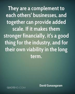 David Gunasegaram - They are a complement to each others' businesses, and together can provide added scale. If it makes them stronger financially, it's a good thing for the industry, and for their own viability in the long term.