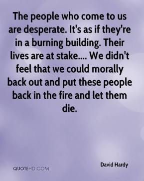 David Hardy - The people who come to us are desperate. It's as if they're in a burning building. Their lives are at stake.... We didn't feel that we could morally back out and put these people back in the fire and let them die.