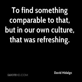 To find something comparable to that, but in our own culture, that was refreshing.