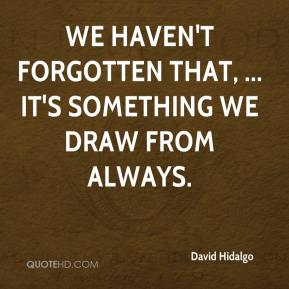 We haven't forgotten that, ... It's something we draw from always.