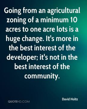 Going from an agricultural zoning of a minimum 10 acres to one acre lots is a huge change. It's more in the best interest of the developer; it's not in the best interest of the community.