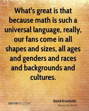 What's great is that because math is such a universal language, really, our fans come in all shapes and sizes, all ages and genders and races and backgrounds and cultures.