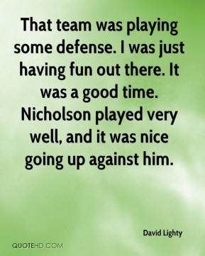 David Lighty - That team was playing some defense. I was just having fun out there. It was a good time. Nicholson played very well, and it was nice going up against him.