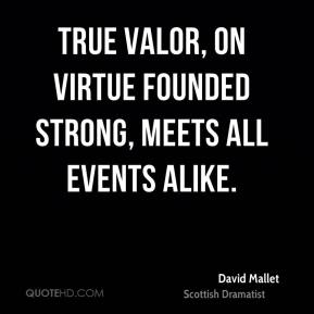 True valor, on virtue founded strong, meets all events alike.
