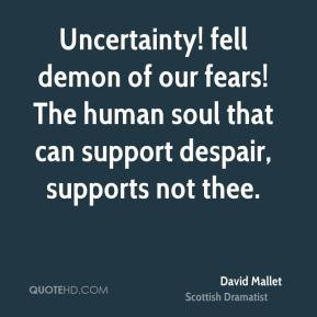 Uncertainty! fell demon of our fears! The human soul that can support despair, supports not thee.