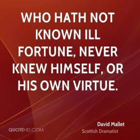 Who hath not known ill fortune, never knew himself, or his own virtue.