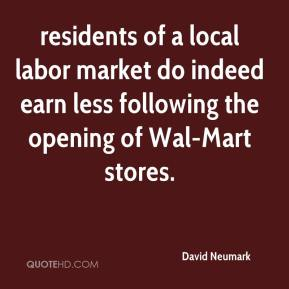David Neumark - residents of a local labor market do indeed earn less following the opening of Wal-Mart stores.
