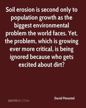 David Pimentel - Soil erosion is second only to population growth as the biggest environmental problem the world faces. Yet, the problem, which is growing ever more critical, is being ignored because who gets excited about dirt?