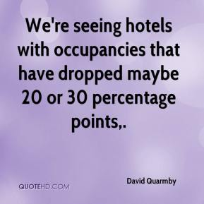 David Quarmby - We're seeing hotels with occupancies that have dropped maybe 20 or 30 percentage points.