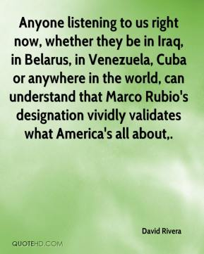 David Rivera - Anyone listening to us right now, whether they be in Iraq, in Belarus, in Venezuela, Cuba or anywhere in the world, can understand that Marco Rubio's designation vividly validates what America's all about.