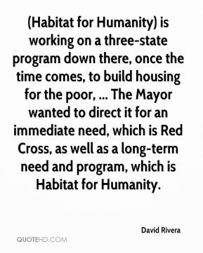 David Rivera - (Habitat for Humanity) is working on a three-state program down there, once the time comes, to build housing for the poor, ... The Mayor wanted to direct it for an immediate need, which is Red Cross, as well as a long-term need and program, which is Habitat for Humanity.