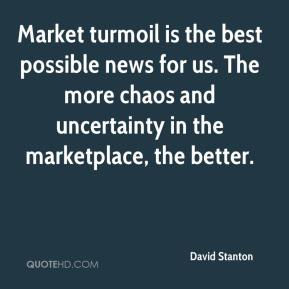 David Stanton - Market turmoil is the best possible news for us. The more chaos and uncertainty in the marketplace, the better.