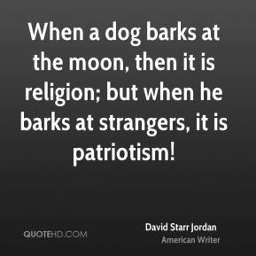 David Starr Jordan - When a dog barks at the moon, then it is religion; but when he barks at strangers, it is patriotism!