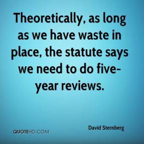 David Sternberg - Theoretically, as long as we have waste in place, the statute says we need to do five-year reviews.
