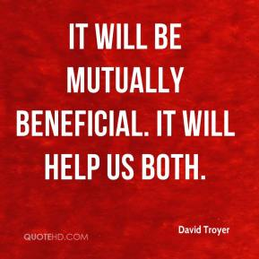 David Troyer - It will be mutually beneficial. It will help us both.