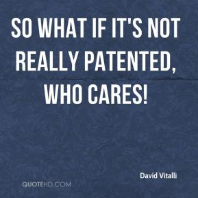David Vitalli - So what if it's not really patented, who cares!