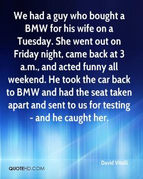 David Vitalli - We had a guy who bought a BMW for his wife on a Tuesday. She went out on Friday night, came back at 3 a.m., and acted funny all weekend. He took the car back to BMW and had the seat taken apart and sent to us for testing - and he caught her.