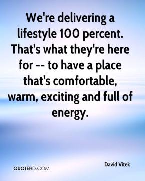 We're delivering a lifestyle 100 percent. That's what they're here for -- to have a place that's comfortable, warm, exciting and full of energy.