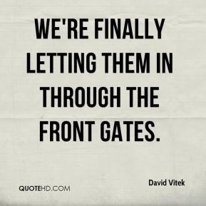 David Vitek - We're finally letting them in through the front gates.