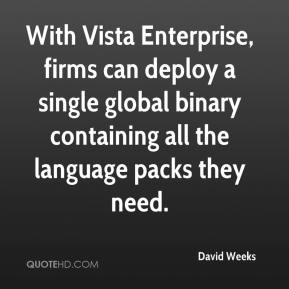 David Weeks - With Vista Enterprise, firms can deploy a single global binary containing all the language packs they need.