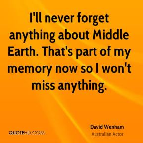 David Wenham - I'll never forget anything about Middle Earth. That's part of my memory now so I won't miss anything.