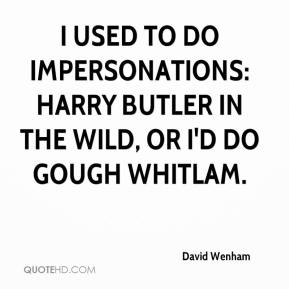 David Wenham - I used to do impersonations: Harry Butler in the wild, or I'd do Gough Whitlam.