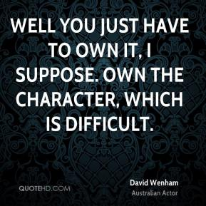 Well you just have to own it, I suppose. Own the character, which is difficult.