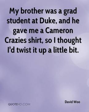 David Woo - My brother was a grad student at Duke, and he gave me a Cameron Crazies shirt, so I thought I'd twist it up a little bit.