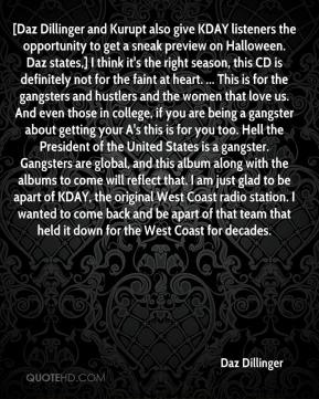Daz Dillinger - [Daz Dillinger and Kurupt also give KDAY listeners the opportunity to get a sneak preview on Halloween. Daz states,] I think it's the right season, this CD is definitely not for the faint at heart. ... This is for the gangsters and hustlers and the women that love us. And even those in college, if you are being a gangster about getting your A's this is for you too. Hell the President of the United States is a gangster. Gangsters are global, and this album along with the albums to come will reflect that. I am just glad to be apart of KDAY, the original West Coast radio station. I wanted to come back and be apart of that team that held it down for the West Coast for decades.