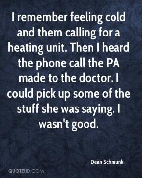 Dean Schmunk - I remember feeling cold and them calling for a heating unit. Then I heard the phone call the PA made to the doctor. I could pick up some of the stuff she was saying. I wasn't good.