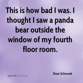 Dean Schmunk - This is how bad I was. I thought I saw a panda bear outside the window of my fourth floor room.