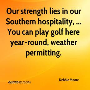 Debbie Moore - Our strength lies in our Southern hospitality, ... You can play golf here year-round, weather permitting.