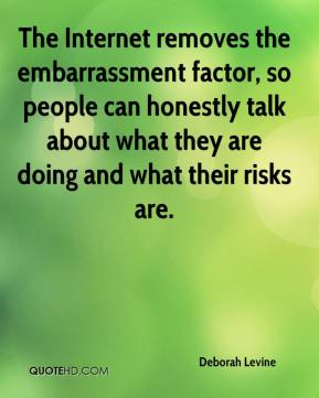 Deborah Levine - The Internet removes the embarrassment factor, so people can honestly talk about what they are doing and what their risks are.