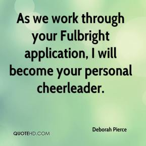 Deborah Pierce - As we work through your Fulbright application, I will become your personal cheerleader.