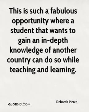 Deborah Pierce - This is such a fabulous opportunity where a student that wants to gain an in-depth knowledge of another country can do so while teaching and learning.
