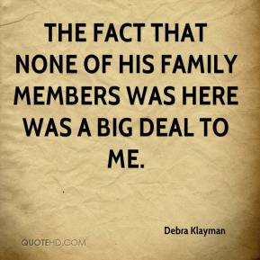Debra Klayman - The fact that none of his family members was here was a big deal to me.